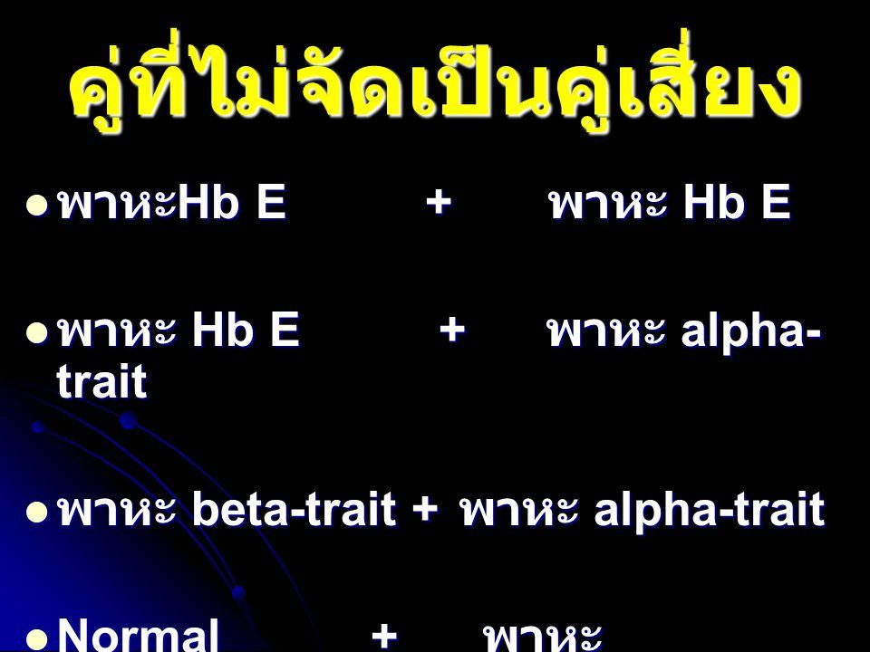 คู่ที่ไม่จัดเป็นคู่เสี่ยง พาหะ Hb E + พาหะ Hb E พาหะ Hb E + พาหะ Hb E พาหะ Hb E + พาหะ alpha- trait พาหะ Hb E + พาหะ alpha- trait พาหะ beta-trait + พา