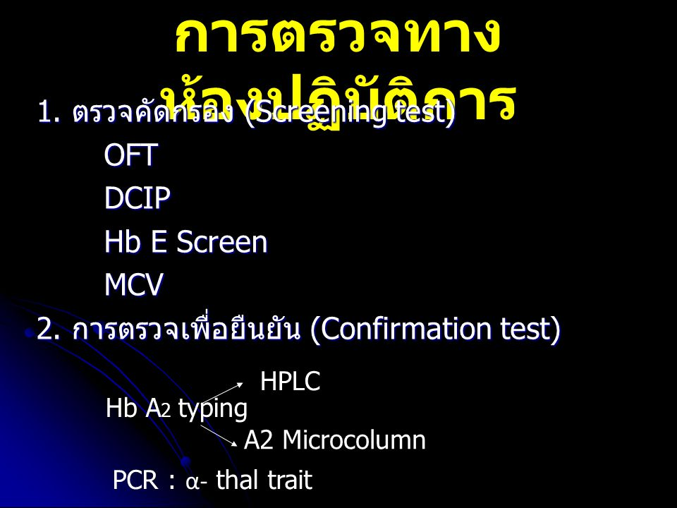 การตรวจทาง ห้องปฏิบัติการ 1. ตรวจคัดกรอง (Screening test) OFTDCIP Hb E Screen MCV 2. การตรวจเพื่อยืนยัน (Confirmation test) Hb A 2 typing HPLC A2 Micr