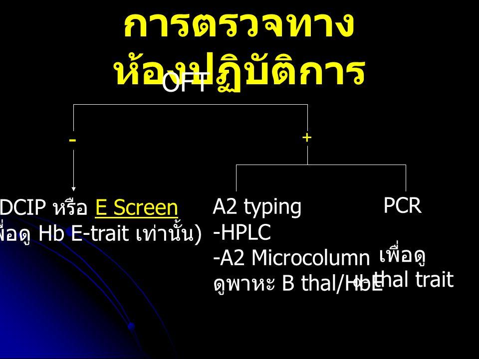 การตรวจทาง ห้องปฏิบัติการ OFT DCIP หรือ E Screen ( เพื่อดู Hb E-trait เท่านั้น ) A2 typing -HPLC -A2 Microcolumn ดูพาหะ B thal/HbE PCR เพื่อดู α- thal