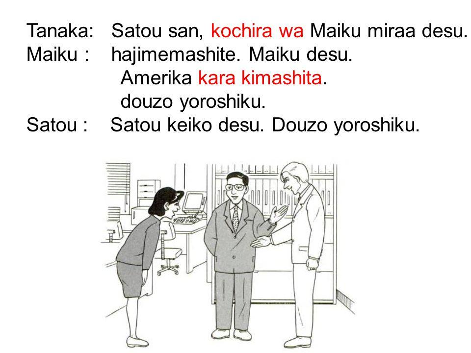 Tanaka: Satou san, kochira wa Maiku miraa desu. Maiku : hajimemashite. Maiku desu. Amerika kara kimashita. douzo yoroshiku. Satou : Satou keiko desu.