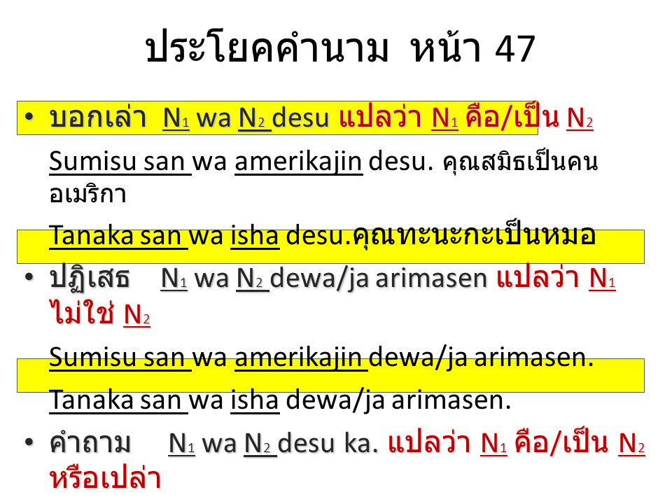 ประโยคคำนาม หน้า 47 บอกเล่า N 1 wa N 2 desu แปลว่า N 1 คือ / เป็น N 2 บอกเล่า N 1 wa N 2 desu แปลว่า N 1 คือ / เป็น N 2 Sumisu san wa amerikajin desu.