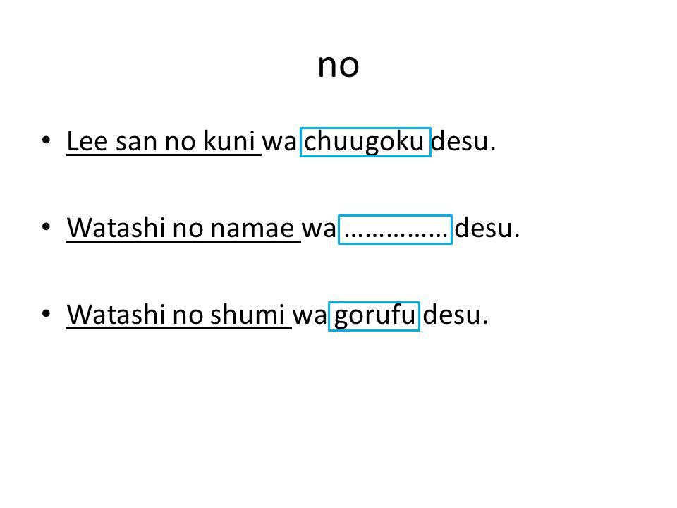no Lee san no kuni wa chuugoku desu. Watashi no namae wa …………… desu. Watashi no shumi wa gorufu desu.