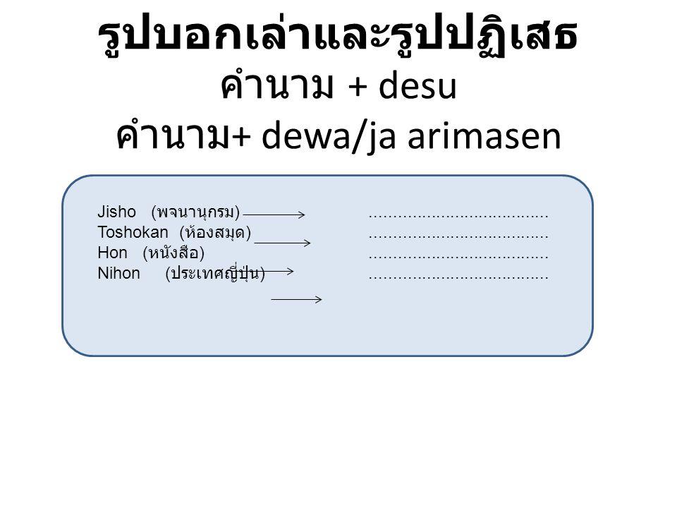 รูปบอกเล่าและรูปปฏิเสธ คำนาม + desu คำนาม + dewa/ja arimasen Jisho ( พจนานุกรม )...................................... Toshokan ( ห้องสมุด )..........