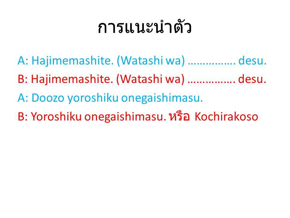 การแนะนำตัว A: Hajimemashite. (Watashi wa) ……………. desu. B: Hajimemashite. (Watashi wa) ……………. desu. A: Doozo yoroshiku onegaishimasu. B: Yoroshiku one