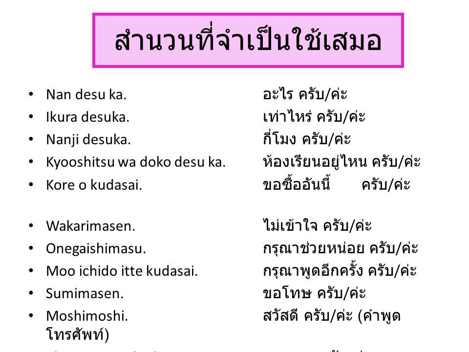 สำนวนที่จำเป็นใช้เสมอ Nan desu ka. อะไร ครับ / ค่ะ Ikura desuka. เท่าไหร่ ครับ / ค่ะ Nanji desuka. กี่โมง ครับ / ค่ะ Kyooshitsu wa doko desu ka. ห้องเ
