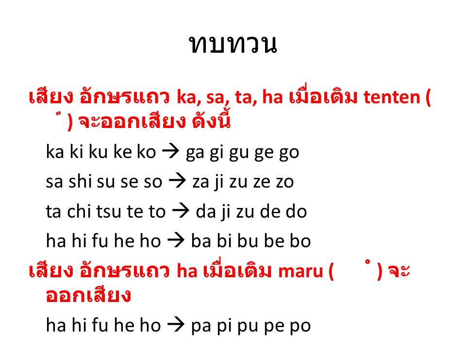 ทบทวน เสียง อักษรแถว ka, sa, ta, ha เมื่อเติม tenten ( ゛ ) จะออกเสียง ดังนี้ ka ki ku ke ko  ga gi gu ge go sa shi su se so  za ji zu ze zo ta chi t
