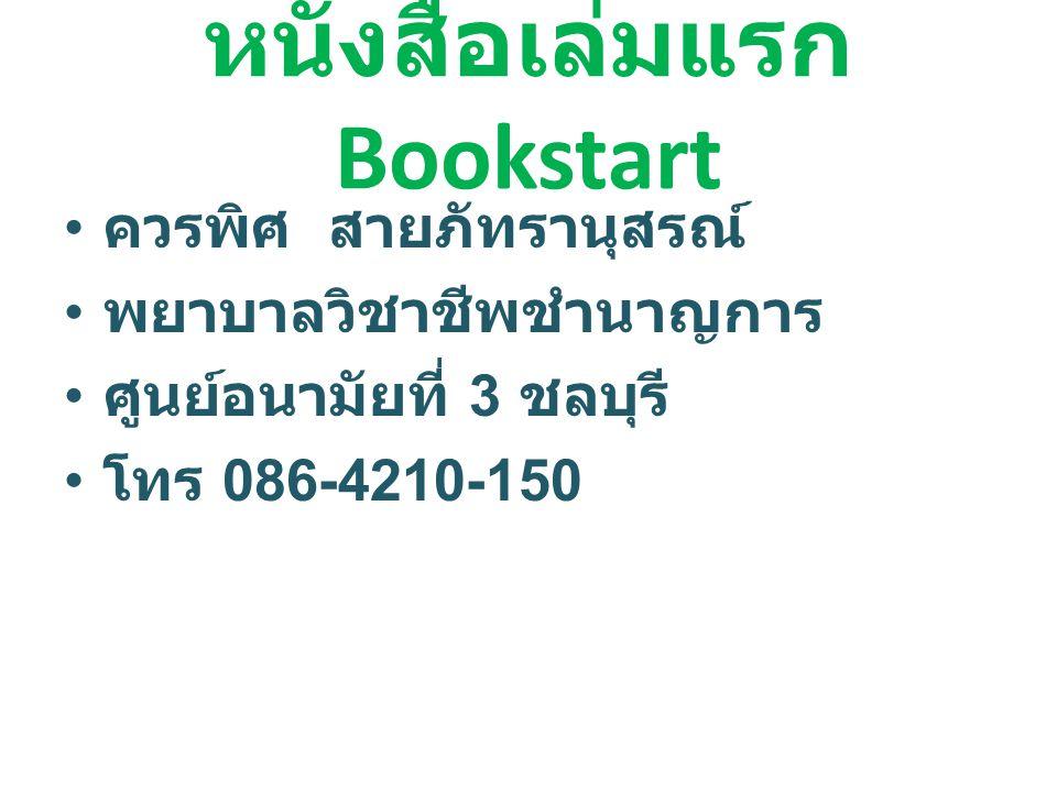 หนังสือเล่มแรก Bookstart 2535 Bookstart UK 2543 Bookstart Japan 254 5 Bookstart มูลนิธิหนังสือเพื่อ เด็ก 2547 Bookstart ประเทศไทย เป็นหนังสือเล่มแรกของชีวิตมนุษย์ ที่พ่อแม่อ่านให้ลูกฟัง