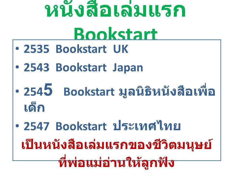 หนังสือเล่มแรก Bookstart 2535 Bookstart UK 2543 Bookstart Japan 254 5 Bookstart มูลนิธิหนังสือเพื่อ เด็ก 2547 Bookstart ประเทศไทย เป็นหนังสือเล่มแรกขอ