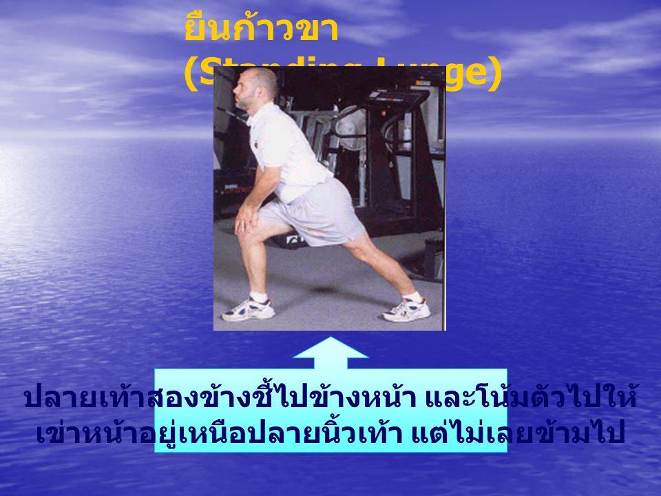 ยืนก้าวขา (Standing Lunge) ปลายเท้าสองข้างชี้ไปข้างหน้า และโน้มตัวไปให้ เข่าหน้าอยู่เหนือปลายนิ้วเท้า แต่ไม่เลยข้ามไป