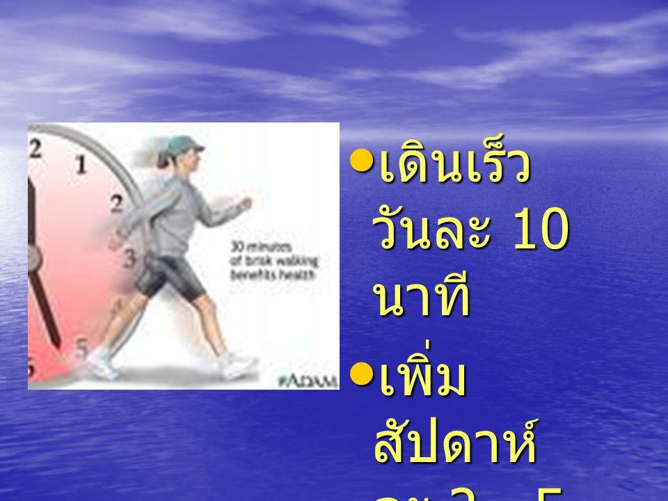 เดินเร็ว วันละ 10 นาที เดินเร็ว วันละ 10 นาที เพิ่ม สัปดาห์ ละ 2 - 5 นาที เพิ่ม สัปดาห์ ละ 2 - 5 นาที