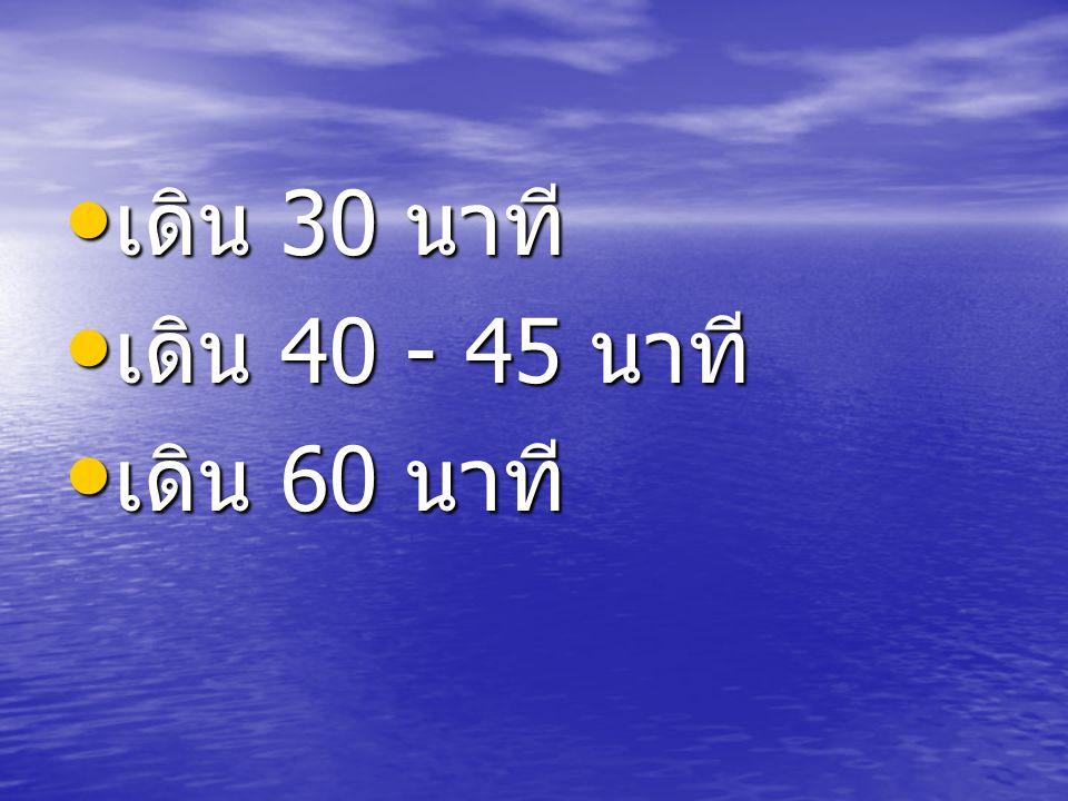 เดิน 30 นาที เดิน 30 นาที เดิน 40 - 45 นาที เดิน 40 - 45 นาที เดิน 60 นาที เดิน 60 นาที