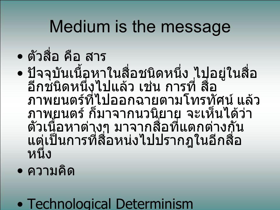 Medium is the message ตัวสื่อ คือ สาร ปัจจุบันเนื้อหาในสื่อชนิดหนึ่ง ไปอยู่ในสื่อ อีกชนิดหนึ่งไปแล้ว เช่น การที่ สื่อ ภาพยนตร์ที่ไปออกฉายตามโทรทัศน์ แ