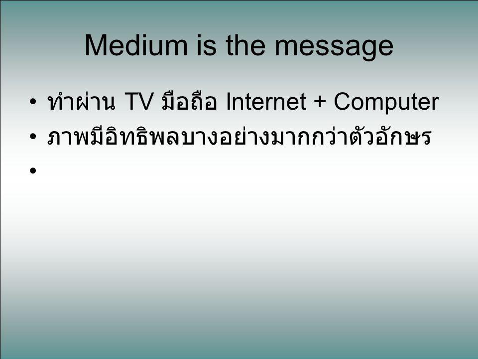ทำผ่าน TV มือถือ Internet + Computer ภาพมีอิทธิพลบางอย่างมากกว่าตัวอักษร Medium is the message