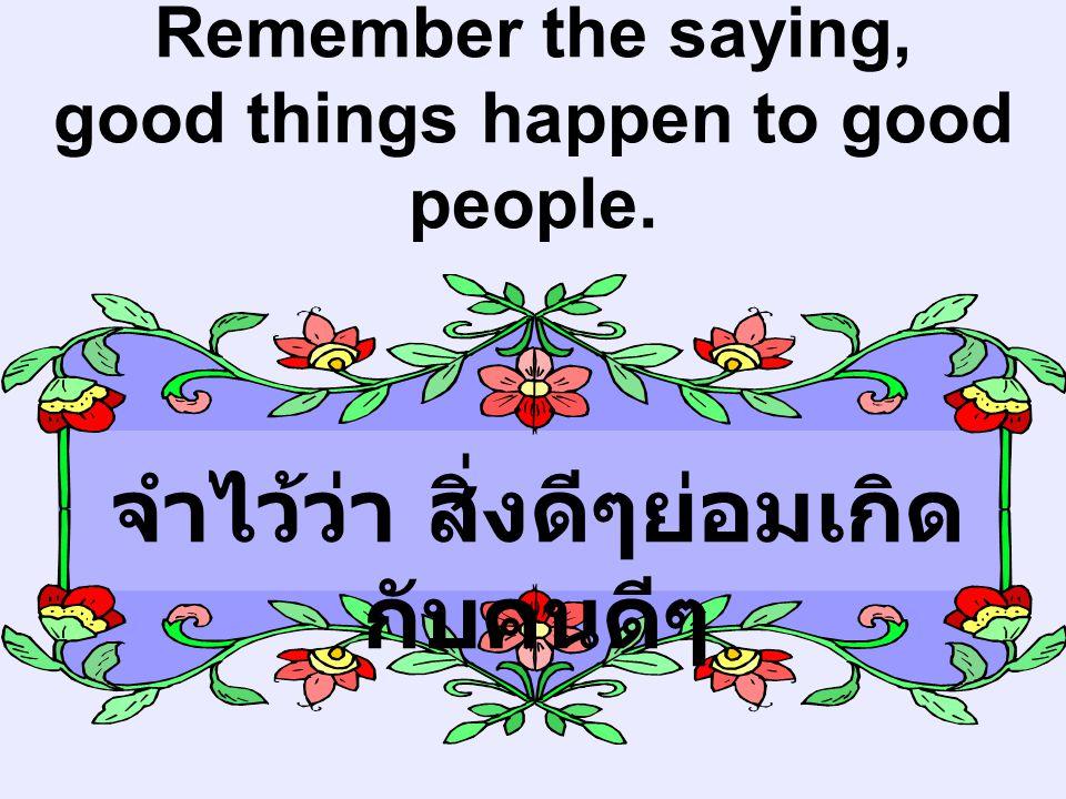 Remember the saying, good things happen to good people. จำไว้ว่า สิ่งดีๆย่อมเกิด กับคนดีๆ