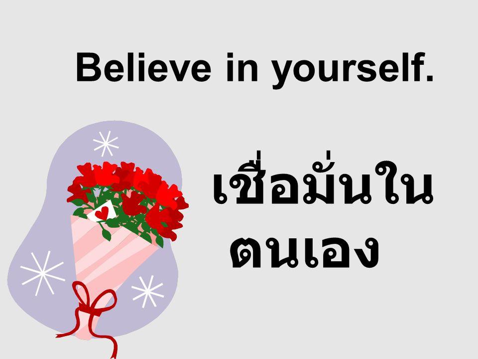Believe in yourself. เชื่อมั่นใน ตนเอง