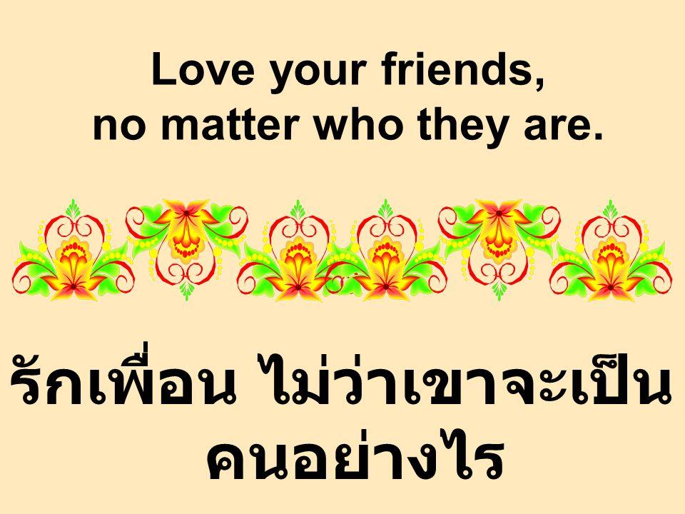 Love your friends, no matter who they are. รักเพื่อน ไม่ว่าเขาจะเป็น คนอย่างไร