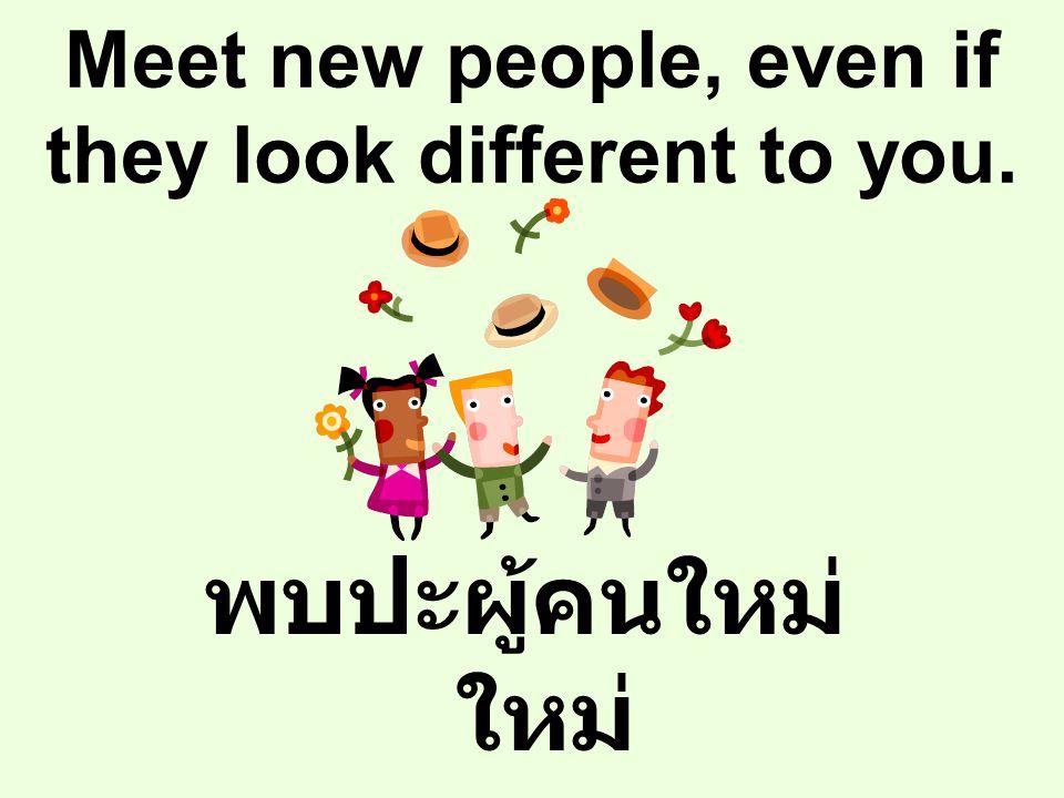 Meet new people, even if they look different to you. พบปะผู้คนใหม่ ใหม่ แม้เขาจะแตกต่าง จากคุณ