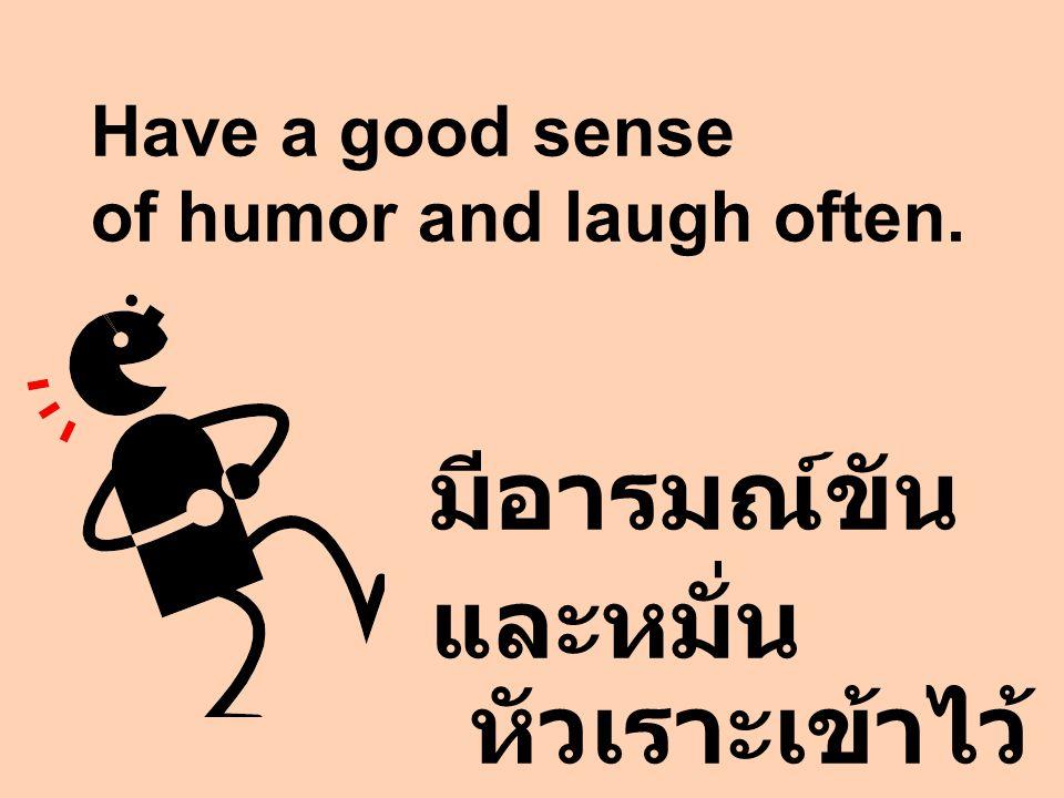Have a good sense of humor and laugh often. มีอารมณ์ขัน และหมั่น หัวเราะเข้าไว้