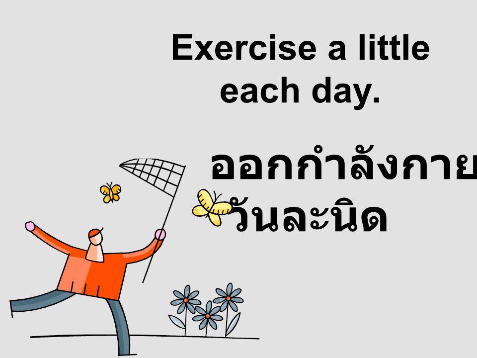 Exercise a little each day. ออกกำลังกาย วันละนิด