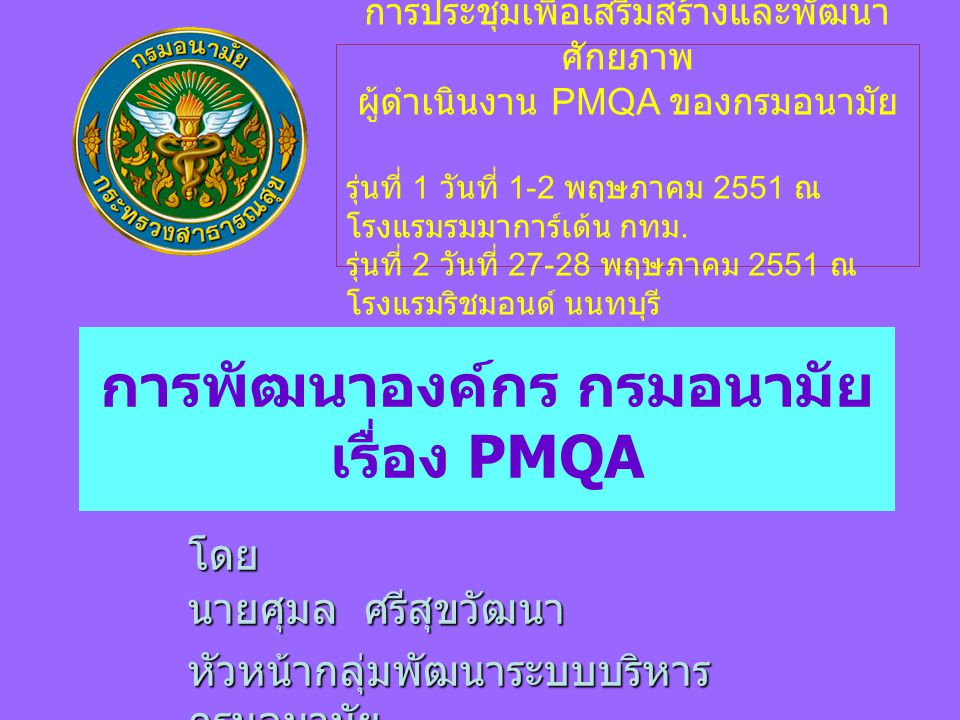 การพัฒนาองค์กร กรมอนามัย เรื่อง PMQA โดย นายศุมล ศรีสุขวัฒนา หัวหน้ากลุ่มพัฒนาระบบบริหาร กรมอนามัย การประชุมเพื่อเสริมสร้างและพัฒนา ศักยภาพ ผู้ดำเนินงาน PMQA ของกรมอนามัย รุ่นที่ 1 วันที่ 1-2 พฤษภาคม 2551 ณ โรงแรมรมมาการ์เด้น กทม.