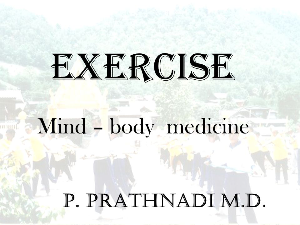 EXERCISE P. Prathnadi M.D. Mind – body medicine