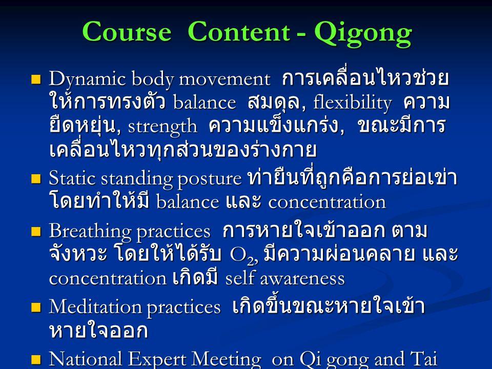 Course Content - Qigong Dynamic body movement การเคลื่อนไหวช่วย ให้การทรงตัว balance สมดุล, flexibility ความ ยืดหยุ่น, strength ความแข็งแกร่ง, ขณะมีการ เคลื่อนไหวทุกส่วนของร่างกาย Dynamic body movement การเคลื่อนไหวช่วย ให้การทรงตัว balance สมดุล, flexibility ความ ยืดหยุ่น, strength ความแข็งแกร่ง, ขณะมีการ เคลื่อนไหวทุกส่วนของร่างกาย Static standing posture ท่ายืนที่ถูกคือการย่อเข่า โดยทำให้มี balance และ concentration Static standing posture ท่ายืนที่ถูกคือการย่อเข่า โดยทำให้มี balance และ concentration Breathing practices การหายใจเข้าออก ตาม จังหวะ โดยให้ได้รับ O 2, มีความผ่อนคลาย และ concentration เกิดมี self awareness Breathing practices การหายใจเข้าออก ตาม จังหวะ โดยให้ได้รับ O 2, มีความผ่อนคลาย และ concentration เกิดมี self awareness Meditation practices เกิดขึ้นขณะหายใจเข้า หายใจออก Meditation practices เกิดขึ้นขณะหายใจเข้า หายใจออก National Expert Meeting on Qi gong and Tai Chi National Expert Meeting on Qi gong and Tai Chi