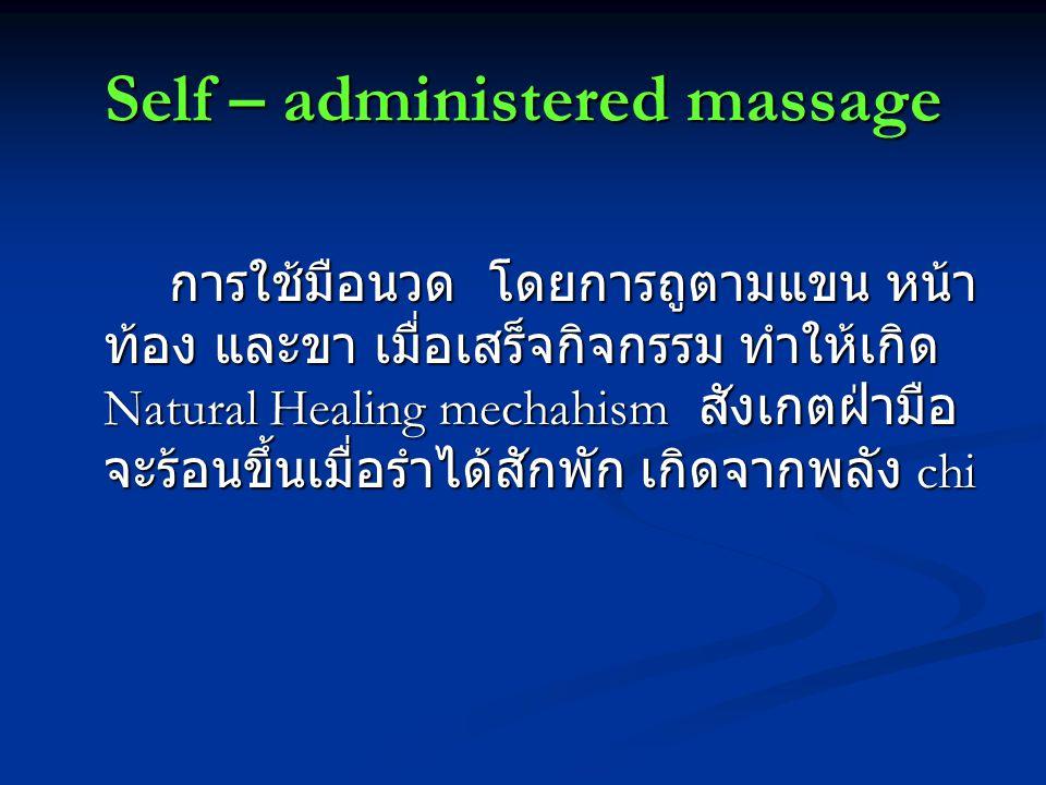 Self – administered massage การใช้มือนวด โดยการถูตามแขน หน้า ท้อง และขา เมื่อเสร็จกิจกรรม ทำให้เกิด Natural Healing mechahism สังเกตฝ่ามือ จะร้อนขึ้นเมื่อรำได้สักพัก เกิดจากพลัง chi