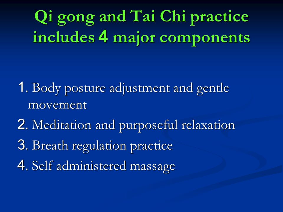 Qi gong and Tai Chi practice includes 4 major components 1. Body posture adjustment and gentle movement 2. Meditation and purposeful relaxation 3. Bre