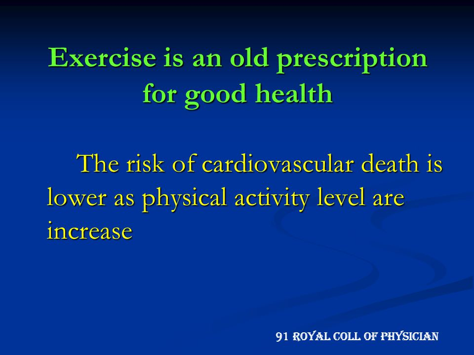 Exercise is an old prescription for good health The risk of cardiovascular death is lower as physical activity level are increase 91 Royal Coll of Phy