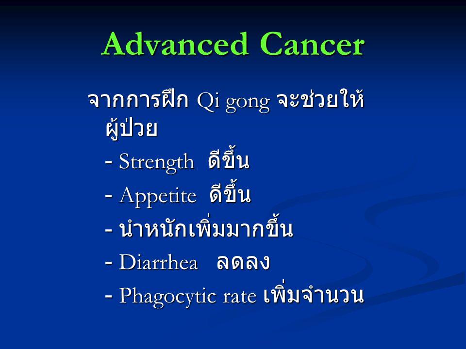 Advanced Cancer จากการฝึก Qi gong จะช่วยให้ ผู้ป่วย - Strength ดีขึ้น - Strength ดีขึ้น - Appetite ดีขึ้น - นำหนักเพิ่มมากขึ้น - Diarrhea ลดลง - Phagocytic rate เพิ่มจำนวน