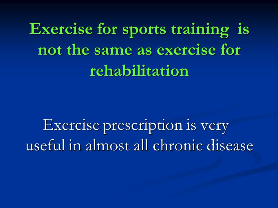 Exercise for sports training is not the same as exercise for rehabilitation Exercise prescription is very useful in almost all chronic disease