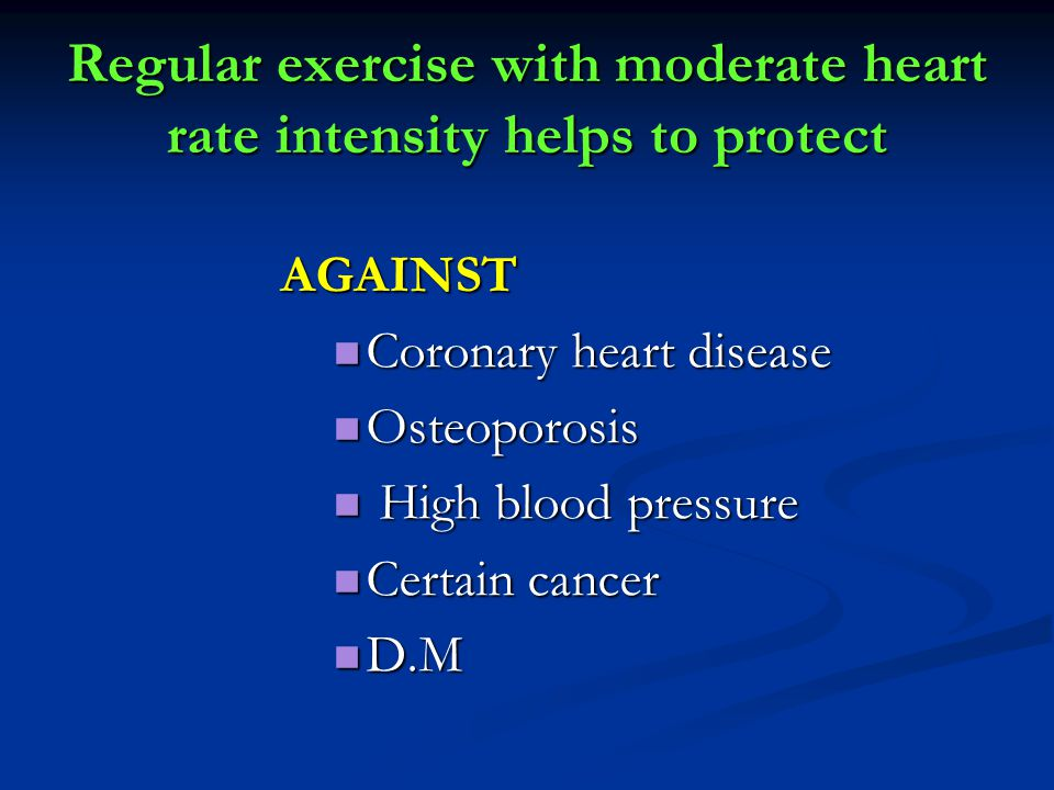 Regular exercise with moderate heart rate intensity helps to protect AGAINST Coronary heart disease Coronary heart disease Osteoporosis Osteoporosis H