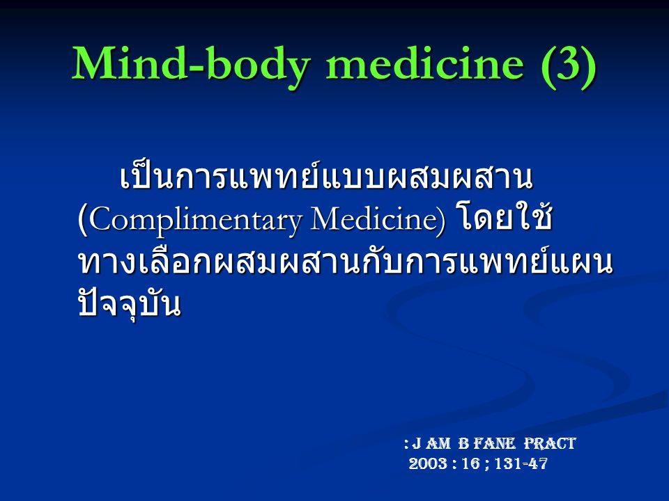 Mind-body medicine (3) เป็นการแพทย์แบบผสมผสาน (Complimentary Medicine) โดยใช้ ทางเลือกผสมผสานกับการแพทย์แผน ปัจจุบัน : J Am B Fane Pract 2003 : 16 ; 131-47