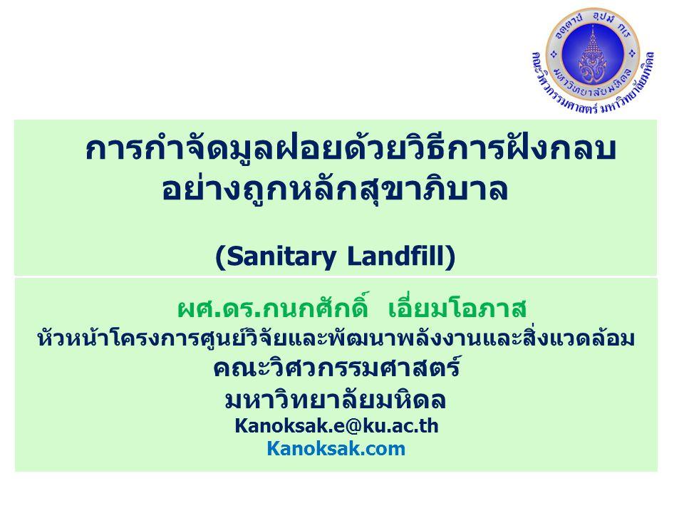 การกำจัดมูลฝอยด้วยวิธีการฝังกลบ อย่างถูกหลักสุขาภิบาล (Sanitary Landfill) ผศ.ดร.กนกศักดิ์ เอี่ยมโอภาส หัวหน้าโครงการศูนย์วิจัยและพัฒนาพลังงานและสิ่งแว