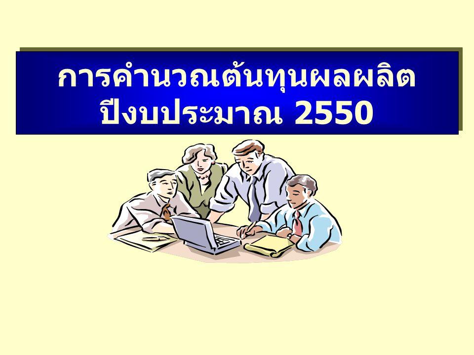การคำนวณต้นทุนผลผลิต ปีงบประมาณ 2550 การคำนวณต้นทุนผลผลิต ปีงบประมาณ 2550