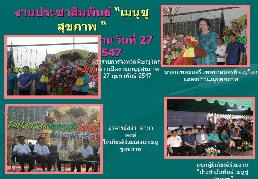งานประชาสัมพันธ์ เมนูชู สุขภาพ ณ บริเวณสวนชมน่าน วันที่ 27 กุมภาพันธ์ 2547 อาจารย์สง่า ดามา พงษ์ ให้เกียรติร่วมเสวนาเมนู ชูสุขภาพ แขกผู้มีเกียรติร่วมงาน ประชาสัมพันธ์ เมนูชู สุขภาพ ผู้ว่าราชการจังหวัดพิษณุโลก กล่าวเปิดงานเมนูชูสุขภาพ 27 กุมภาพันธ์ 2547 นายกเทศมนตรี เทศบาลนครพิษณุโลก แถลงข่าวเมนูชูสุขภาพ
