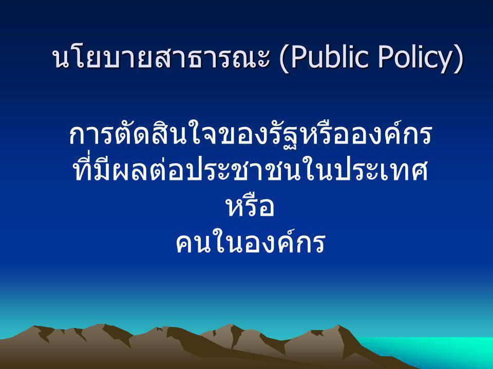 นโยบายสาธารณะ (Public Policy) การตัดสินใจของรัฐหรือองค์กร ที่มีผลต่อประชาชนในประเทศ หรือ คนในองค์กร