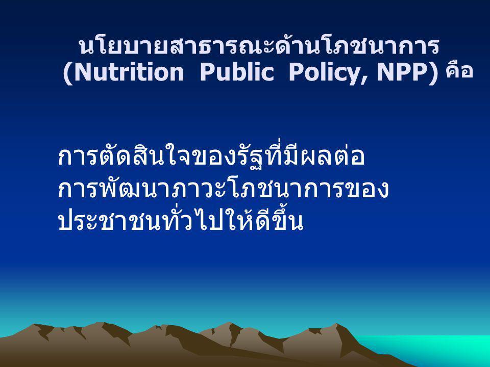 (Nutrition Public Policy, NPP) นโยบายสาธารณะด้านโภชนาการ คือ การตัดสินใจของรัฐที่มีผลต่อ การพัฒนาภาวะโภชนาการของ ประชาชนทั่วไปให้ดีขึ้น
