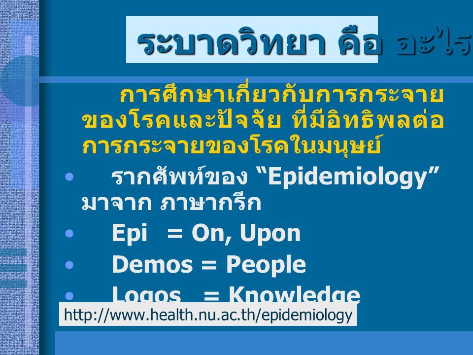 """การศึกษาเกี่ยวกับการกระจาย ของโรคและปัจจัย ที่มีอิทธิพลต่อ การกระจายของโรคในมนุษย์ รากศัพท์ของ """"Epidemiology"""" มาจาก ภาษากรีก Epi = On, Upon Demos = Pe"""