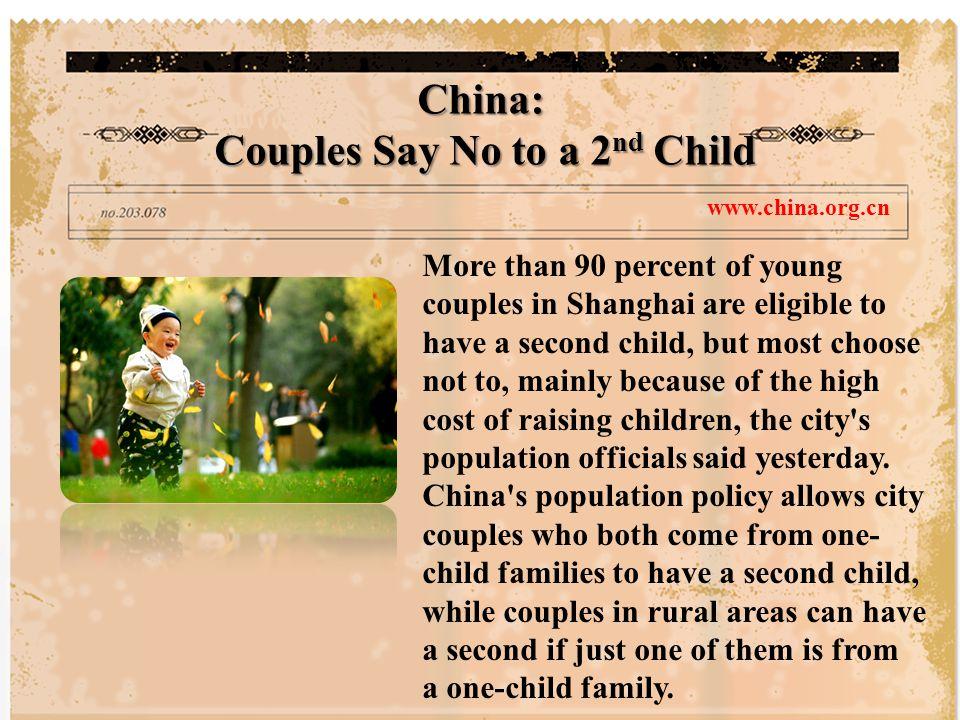 เจ้าหน้าที่ด้านประชากรเมืองกล่าวเมื่อ วานนี้ว่าคู่สามีภรรยาหนุ่มสาวมากกว่าร้อย ละ 90 ในนครเซี่ยงไฮ้ที่มีสิทธิจะมีลูกคนที่ สองแต่ส่วนมากกลับปฏิเสธ ด้วยเหตุผล หลักว่าเป็นเพราะค่าใช้จ่ายในการเลื้ยงดู บุตรที่สูงขึ้น นโยบายประชากรของสาธารณรัฐ ประชาชนจีน อนุญาติให้คู่สามีภรรยาที่ อาศัยในเขตเมือง ซึ่งทั้งคู่มาจากครอบครัว ลูกคนเดียว (one-child families) มีลูกคนที่สองได้ แต่ขณะที่ www.china.org.cn สาธารณรัฐประชาชนจีน : คู่สามีภรรยาปฏิเสธที่จะมีลูกคนที่สอง คู่สามีภรรยาที่อาศัยในเขตชนบทสามารถมีลูกสองคนได้ หากคนใด คนหนึ่งมาจากครอบครัวลูกคนเดียว รายละเอียดที่เว็บไซด์ www.china.org.cn www.china.org.cn ( เติ้งเสี่ยวผิงได้ออกและใช้นโยบาย ' ลูกคนเดียว ' (One Child Policy) เมื่อปี พ.