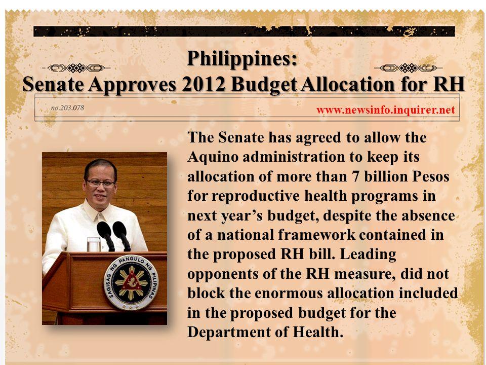 วุฒิสภาแห่งสาธารณรัฐฟิลิปปินส์ เห็นด้วย ที่จะอนุมัติให้คณะบริหารของ ประธานาธิบดีเบนิโญ อากิโน ผู้นำ ฟิลิปปินส์คนปัจจุบัน กันเงินที่ได้รับจัดสรร กว่า 7 พันล้านเปโซ (1 เปโซ ประมาณ 0.52 บาท ) เพื่อใช้ในโครงการด้านอนามัยการ เจริญพันธุ์ในงบประมาณปีหน้า แม้จะไม่มี กรอบการดำเนินงานระดับชาติอยู่ใน พระราชบัญญัติอนามัย การเจริญพันธุ์ที่เสนอไปแล้วก็ตาม อีกทั้ง ผู้นำที่คัดค้านพระราชบัญญัตินี้ก็ไม่ขัดข้อง การจัดสรรงบประมาณจำนวนมาก ซึ่ง รวมอยู่ในงบประมาณที่ได้เสนอขอให้กับ กรมอนามัย ดูรายละเอียดเพิ่มเติมได้ที่ www.newsinfo.inquirer.net วุฒิสภาแห่งสาธารณรัฐฟิลิปปินส์ : วุฒิสภาฯอนุมัติการจัดสรรงบประมาณปี พ.