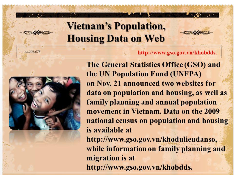 เมื่อวันที่ 21 พฤศจิกายนที่ผ่านมา สำนักงานสถิติแห่งสาธารณรัฐสังคม นิยมเวียดนาม หรือ GSO และกองทุน ประชากรแห่งสหประชาชาติ หรือ UNFPA ได้แจ้ง 2 เว็บไซต์ที่มีข้อมูลประชากร และการเคหะ การวางแผนครอบครัว และการเคลื่อนย้ายประชากรของ เวียดนามประจำปีอีกด้วย สำหรับข้อมูล การสำรวจสำมะโนประชากรและการ เคหะประจำปี พ.