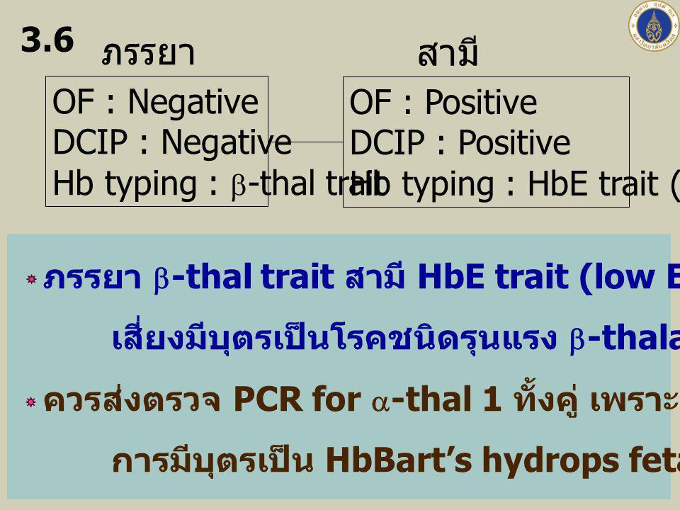 ภรรยา สามี OF : Positive DCIP : Positive Hb typing : HbE trait (E 21%) OF : Negative DCIP : Negative Hb typing :  -thal trait 3.6 ภรรยา  -thal trait