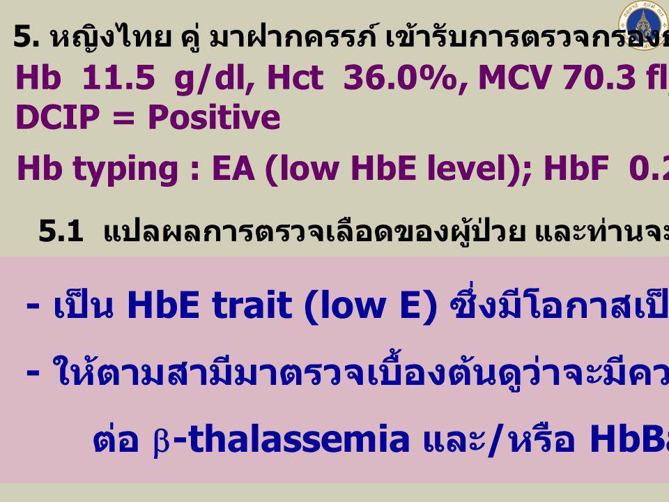 5. หญิงไทย คู่ มาฝากครรภ์ เข้ารับการตรวจกรองธาลัสซีเมีย ได้ผลดังนี้ Hb 11.5 g/dl, Hct 36.0%, MCV 70.3 fl, MCH 22.9 pg, RDW 17.0% DCIP = Positive Hb ty