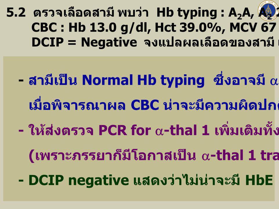 5.2 ตรวจเลือดสามี พบว่า Hb typing : A 2 A, A 2 2.1%, A 97.9% CBC : Hb 13.0 g/dl, Hct 39.0%, MCV 67 fl, MCH 23 pg, RDW 16.6% DCIP = Negative จงแปลผลเลื