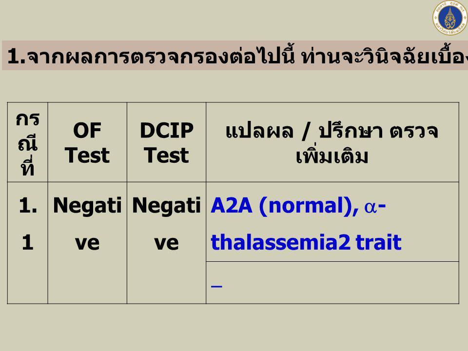 กร ณี ที่ OF Test DCIP Test แปลผล / ปรึกษา ตรวจ เพิ่มเติม 1. 1 Negati ve A2A (normal),  - thalassemia2 trait  1. จากผลการตรวจกรองต่อไปนี้ ท่านจะวินิ