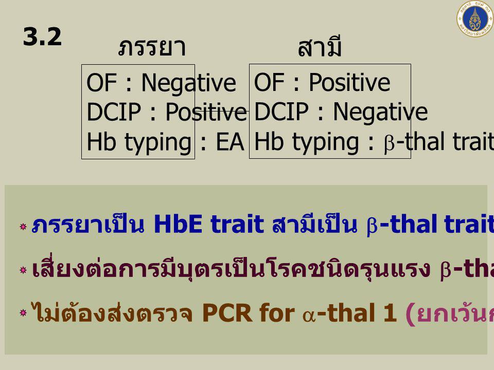 ภรรยา สามี OF : Negative DCIP : Positive Hb typing : EA OF : Positive DCIP : Negative Hb typing :  -thal trait 3.2 ภรรยาเป็น HbE trait สามีเป็น  -th