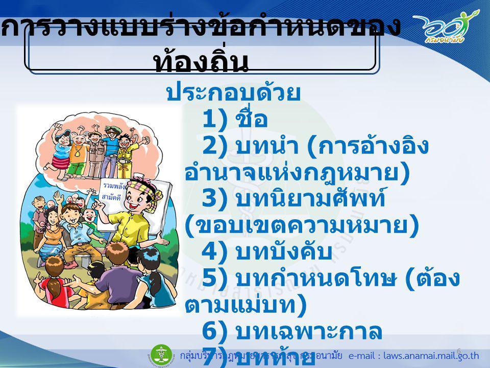 6 การวางแบบร่างข้อกำหนดของ ท้องถิ่น ประกอบด้วย 1) ชื่อ 2) บทนำ ( การอ้างอิง อำนาจแห่งกฎหมาย ) 3) บทนิยามศัพท์ ( ขอบเขตความหมาย ) 4) บทบังคับ 5) บทกำหนดโทษ ( ต้อง ตามแม่บท ) 6) บทเฉพาะกาล 7) บทท้าย 8) ส่วนแนบท้าย
