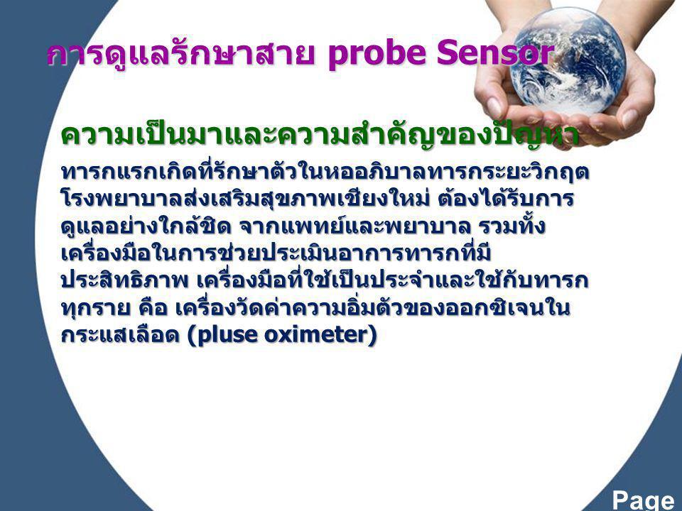 Page 3 ความเป็นมาและความสำคัญของปัญหา เป็นเครื่องมือที่ใช้ประเมินค่าความอิ่มตัวของ ออกซิเจนในกระแสเลือด โดยจะติด sensor บริเวณฝ่ามือ หรือฝ่าเท้าไว้ตลอดเวลาและ เป็นเวลานาน ทำให้เกิดการชำรุดได้ง่าย โดยเฉพาะบริเวณข้อต่อระหว่างสายไฟกับ ตัว sensor เกิดการหัก งอ ทำให้สายไฟ ด้านในขาดชำรุด ใช้งานไม่ได้ ซึ่งราคา สายไฟและตัว sensor ราคาประมาณ 12,000 บาท ซึ่งเป็นราคาค่อนข้างสูงเป็นเครื่องมือที่ใช้ประเมินค่าความอิ่มตัวของ ออกซิเจนในกระแสเลือด โดยจะติด sensor บริเวณฝ่ามือ หรือฝ่าเท้าไว้ตลอดเวลาและ เป็นเวลานาน ทำให้เกิดการชำรุดได้ง่าย โดยเฉพาะบริเวณข้อต่อระหว่างสายไฟกับ ตัว sensor เกิดการหัก งอ ทำให้สายไฟ ด้านในขาดชำรุด ใช้งานไม่ได้ ซึ่งราคา สายไฟและตัว sensor ราคาประมาณ 12,000 บาท ซึ่งเป็นราคาค่อนข้างสูง