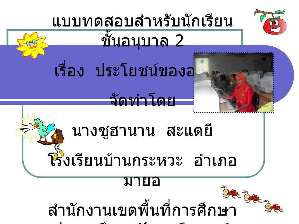 แบบทดสอบสำหรับนักเรียน ชั้นอนุบาล 2 เรื่อง ประโยชน์ของอาหาร จัดทำโดย นางซูฮานาน สะแตยี โรงเรียนบ้านกระหวะ อำเภอ มายอ สำนักงานเขตพื้นที่การศึกษา ประถมศ